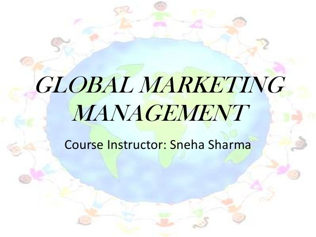 GLOBAL MARKETING MANAGEMENT Course Instructor: Sneha Sharma