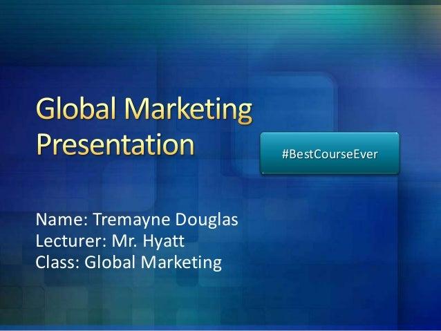 #BestCourseEver  Name: Tremayne Douglas Lecturer: Mr. Hyatt Class: Global Marketing
