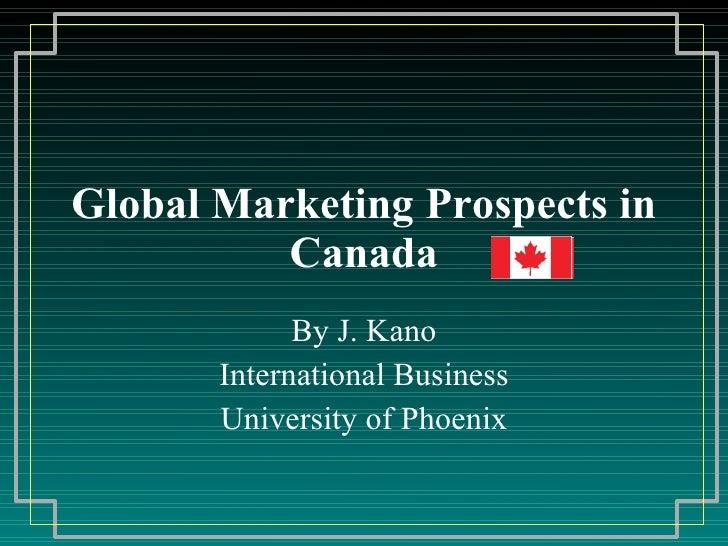Global Marketing Prospects in Canada By J. Kano International Business University of Phoenix