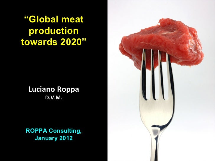 """Global meat  productiontowards 2020"" Luciano Roppa     D.V.M.ROPPA Consulting,  January 2012                    L. Roppa ..."
