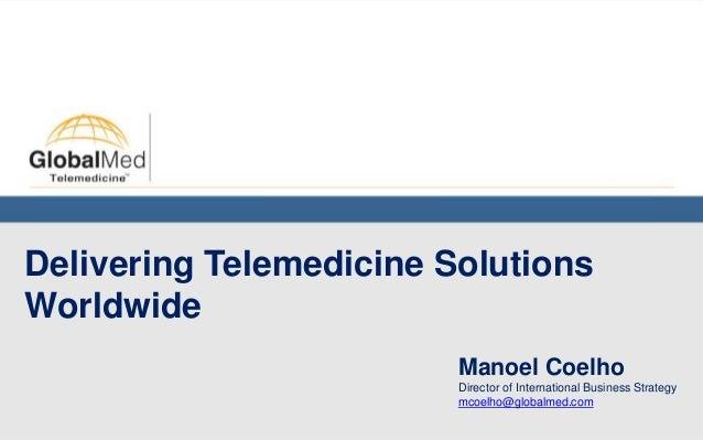 Delivering Telemedicine SolutionsWorldwide                         Manoel Coelho                         Director of Inter...