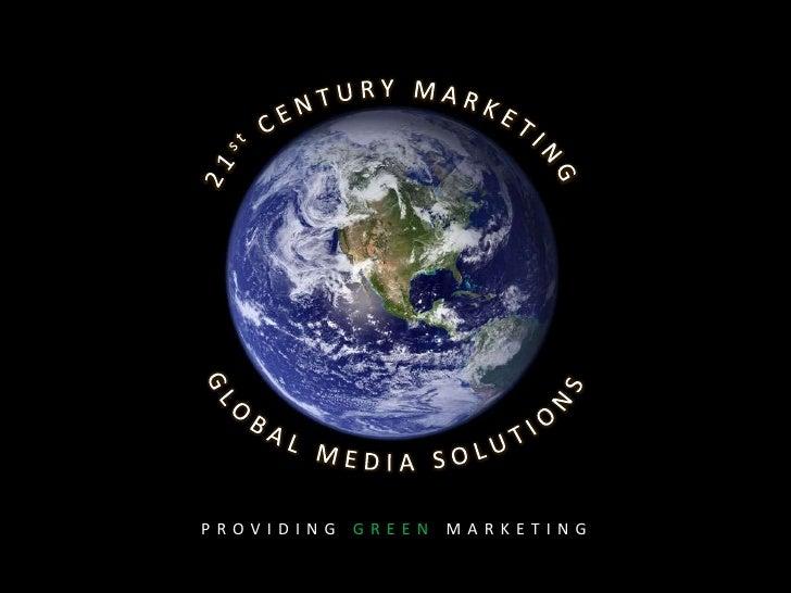 21st CENTURY MARKETING<br />GLOBAL MEDIA SOLUTIONS<br />PROVIDING GREEN MARKETING<br />