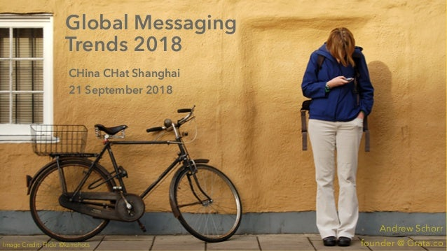 Global Messaging Trends CHina CHat 2018 Grata.co Global Messaging Trends 2018 CHina CHat Shanghai 21 September 2018 Andrew...