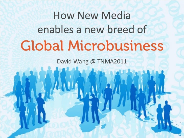 How	  New	  Media  enables	  a	  new	  breed	  ofGlobal Microbusiness        David	  Wang	  @	  TNMA2011