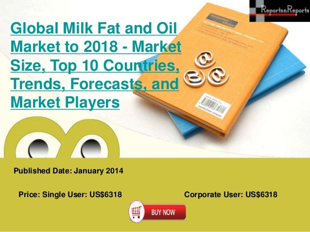 Global Milk Fat and Oil Market to 2018 - Market Size, Top 10 Countries, Trends, Forecasts, and Market Players  Published D...