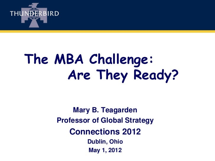 The MBA Challenge:     Are They Ready?         Mary B. Teagarden    Professor of Global Strategy       Connections 2012   ...