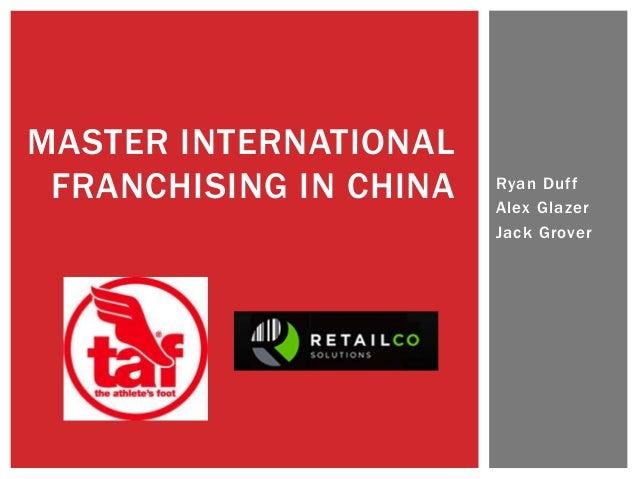 MASTER INTERNATIONAL FRANCHISING IN CHINA   Ryan Duff                        Alex Glazer                        Jack Grover