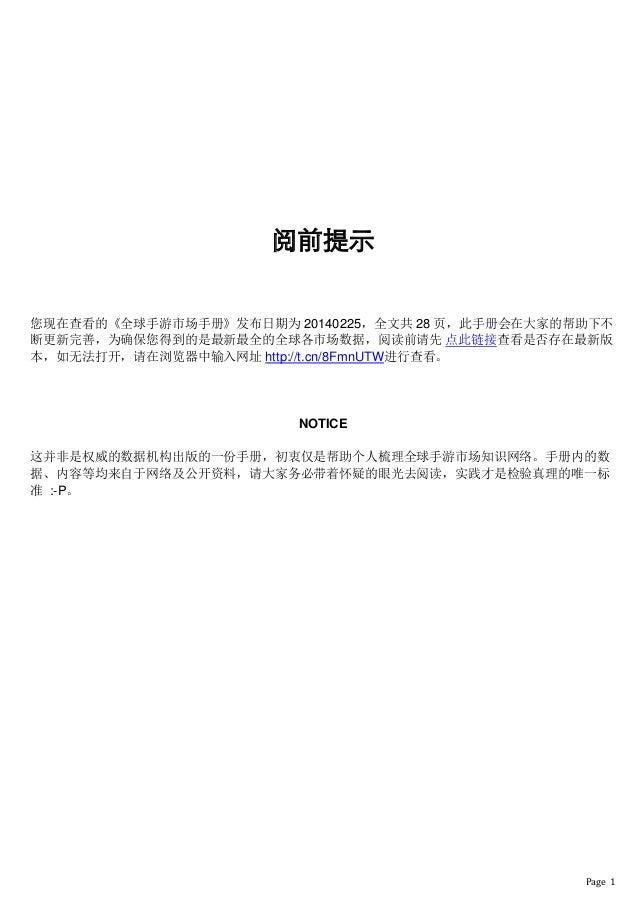 Page 1 阅前提示 您现在查看的《全球手游市场手册》发布日期为 20140225,全文共 28 页,此手册会在大家的帮助下不 断更新完善,为确保您得到的是最新最全的全球各市场数据,阅读前请先 点此链接查看是否存在最新版 本,如无法打开,请在...