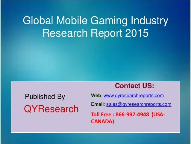 Global Mobile Gaming Industry Research Report 2015 Published By QYResearch Contact US: Web: www.qyresearchreports.com Emai...