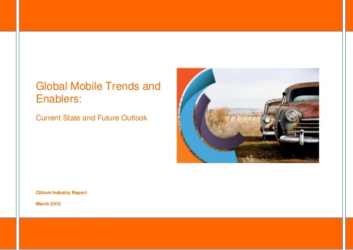 Global Mobile Trends andEnablers:Current State and Future OutlookCiklum Industry ReportMarch 2012