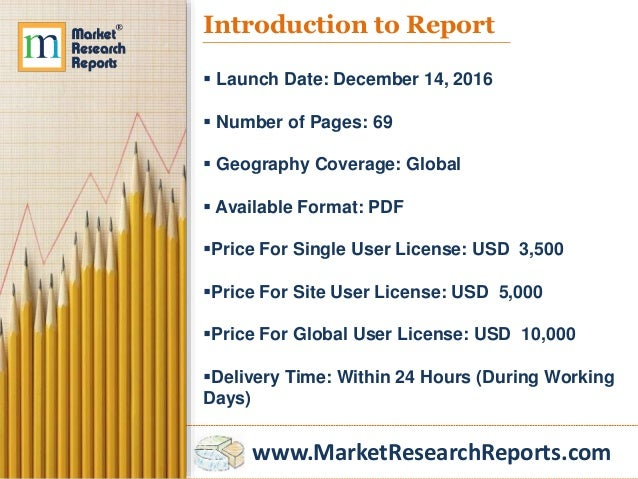 www.MarketResearchReports.com Introduction to Report  Launch Date: December 14, 2016  Number of Pages: 69  Geography Co...