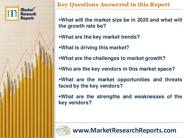 www.MarketResearchReports.com Key Questions Answered in this Report What will the market size be in 2020 and what will th...
