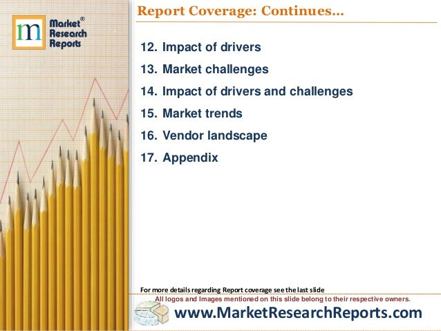 www.MarketResearchReports.com Report Coverage: Continues… 12. Impact of drivers 13. Market challenges 14. Impact of driver...
