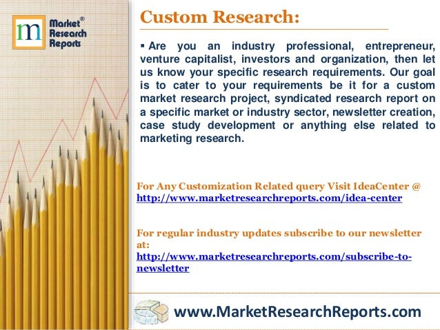 www.MarketResearchReports.com Custom Research:  Are you an industry professional, entrepreneur, venture capitalist, inves...