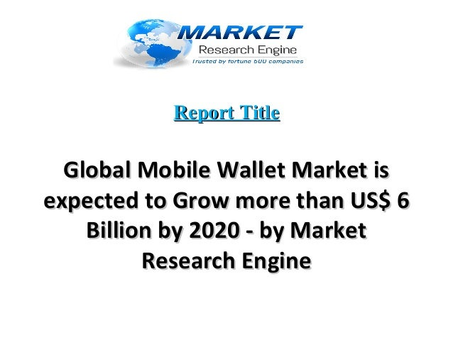 Report TitleReport Title Global Mobile Wallet Market isGlobal Mobile Wallet Market is expected to Grow more than US$ 6expe...