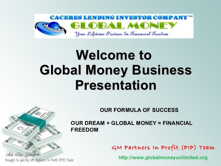 Welcome to  Global Money Business Presentation OUR FORMULA OF SUCCESS OUR DREAM + GLOBAL MONEY = FINANCIAL FREEDOM GM Part...
