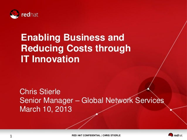 Enabling Business and    Reducing Costs through    IT Innovation    Chris Stierle    Senior Manager – Global Network Servi...