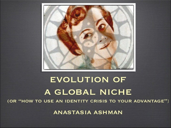 """image: anastasia ashman             evolution of            a global niche(or """"how to use an identity crisis to your advan..."""