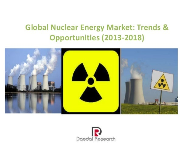 Global Nuclear Energy Market: Trends & Opportunities (2013-2018)