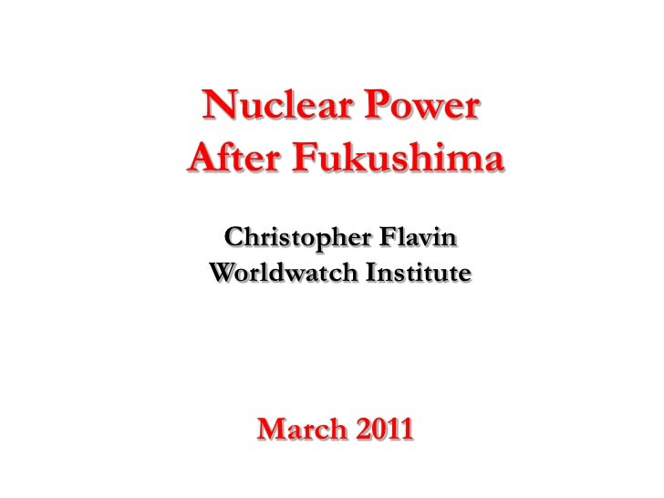 Nuclear Power After Fukushima<br />Christopher FlavinWorldwatch Institute<br />March 2011<br />