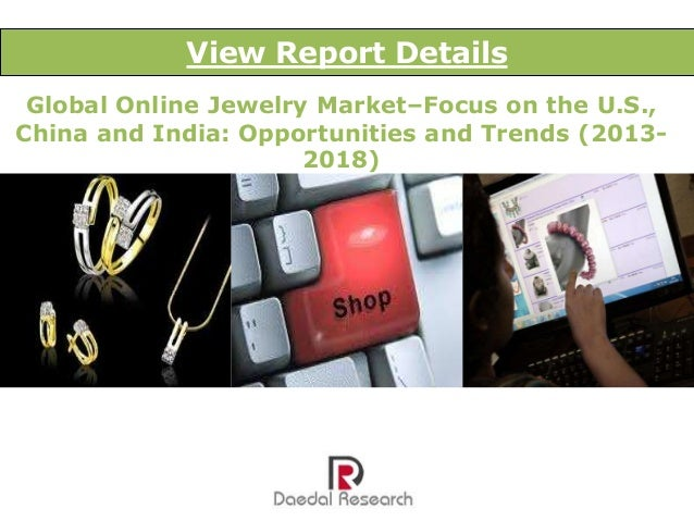 View Report Details Global Online Jewelry Market–Focus on the U.S., China and India: Opportunities and Trends (20132018)