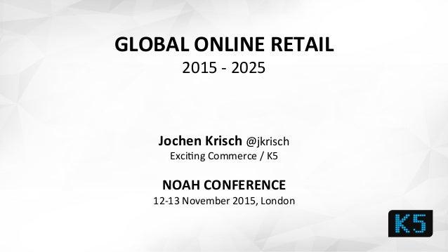 GLOBAL  ONLINE  RETAIL   2015  -‐  2025            Jochen  Krisch  @jkrisch     Exci1ng  Comm...