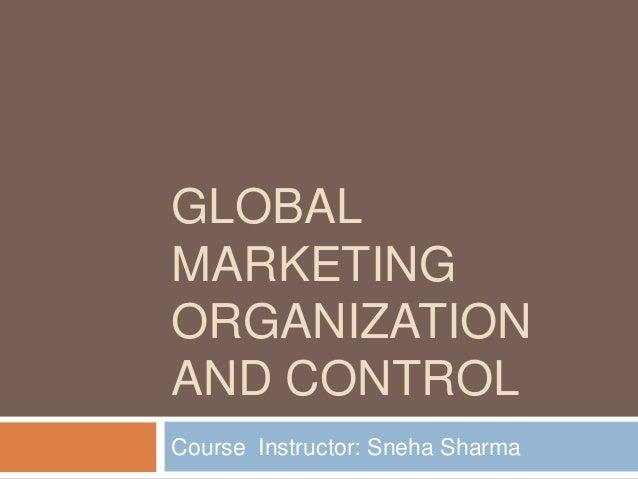 GLOBAL MARKETING ORGANIZATION AND CONTROL Course Instructor: Sneha Sharma