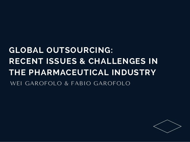 GLOBAL OUTSOURCING: RECENT ISSUES & CHALLENGES IN THE PHARMACEUTICAL INDUSTRY WEIGAROFOLO&FABIOGAROFOLO