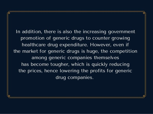 Inaddition,thereisalsotheincreasinggovernment promotionofgenericdrugstocountergrowing healthcaredrugexpendi...