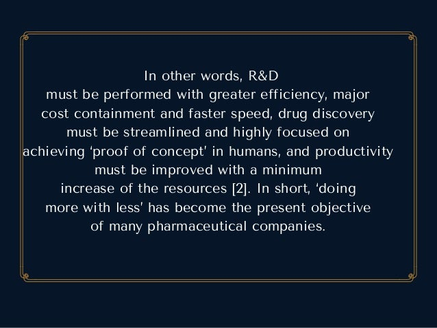 Inotherwords,R&D mustbeperformedwithgreaterefficiency,major costcontainmentandfasterspeed,drugdiscovery mu...