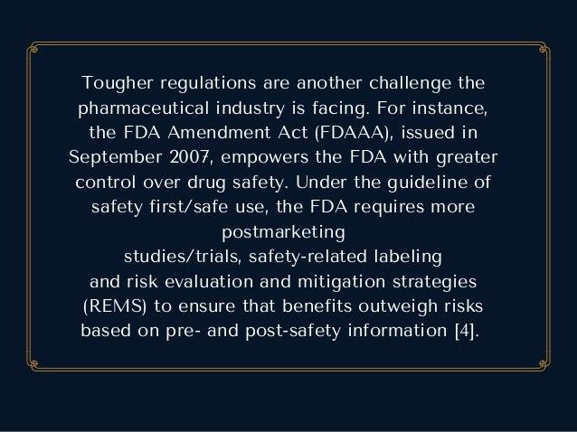 Tougherregulationsareanotherchallengethe pharmaceuticalindustryisfacing.Forinstance, theFDAAmendmentAct(FDAA...