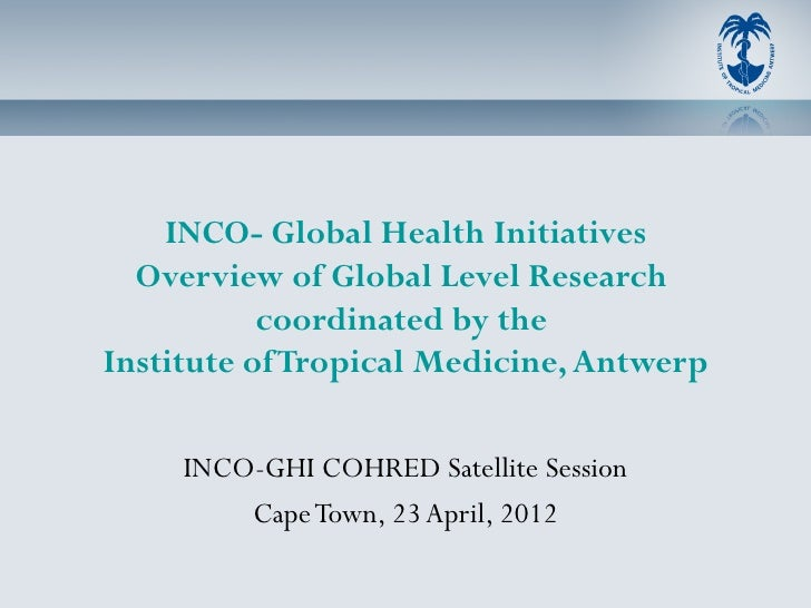 INCO- Global Health Initiatives  Overview of Global Level Research           coordinated by theInstitute of Tropical Medic...