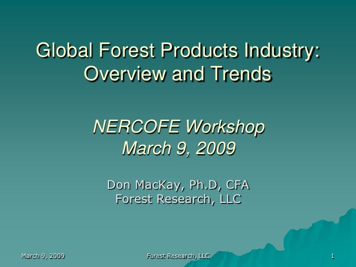Global Forest Products Industry:          Overview and Trends                  NERCOFE Workshop                   March 9,...