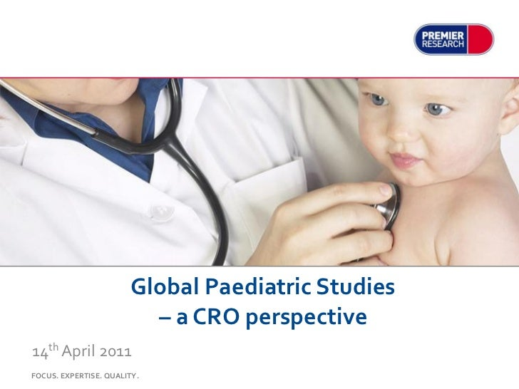 Global Paediatric Studies                          – a CRO perspective14th April 2011FOCUS. EXPERTISE. QUALITY.