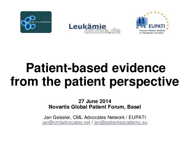 Patient-based evidence from the patient perspective 27 June 2014 Novartis Global Patient Forum, Basel Jan Geissler, CML Ad...