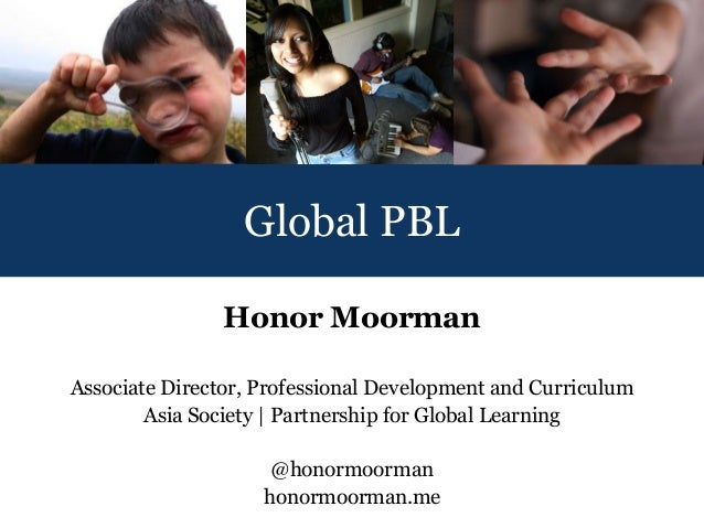 Global PBL                Honor MoormanAssociate Director, Professional Development and Curriculum        Asia Society | P...