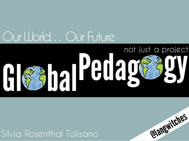 not just a project Silvia Rosenthal Tolisano Our World… Our Future @langwitches Gl Pedag gybal