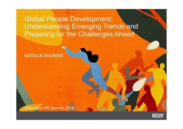 Global People Development:  Understanding Emerging Trends and  Preparing for the Challenges Ahead  NATALIA SHUMAN  Indones...