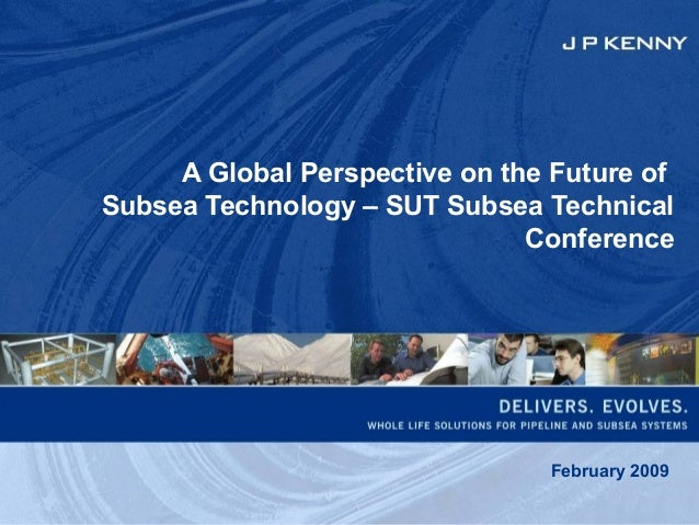 A Global Perspective on the Future of Subsea Technology – SUT Subsea Technical Conference February 2009