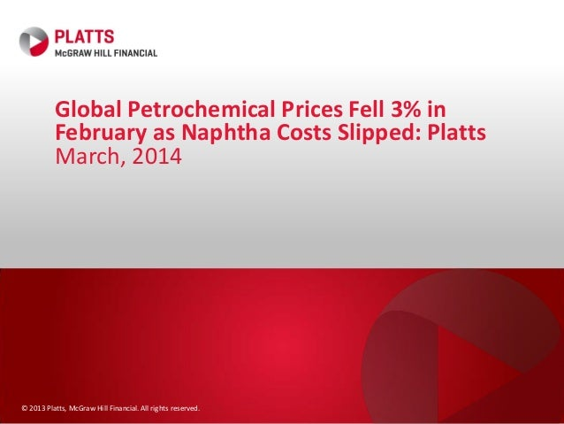 © 2013 Platts, McGraw Hill Financial. All rights reserved. Global Petrochemical Prices Fell 3% in February as Naphtha Cost...