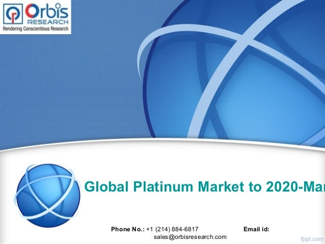 Global Platinum Market to 2020-Mar Phone No.: +1 (214) 884-6817 Email id: sales@orbisresearch.com