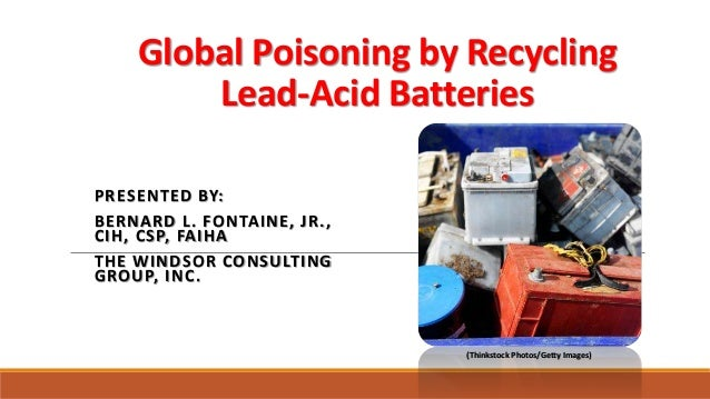 Global Poisoning by Recycling Lead-Acid Batteries PRESENTED BY: BERNARD L. FONTAINE, JR., CIH, CSP, FAIHA THE WINDSOR CONS...