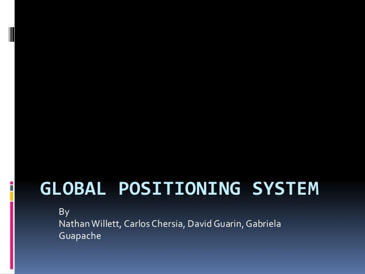 GLOBAL POSITIONING SYSTEM By Nathan Willett, Carlos Chersia, David Guarin, Gabriela Guapache