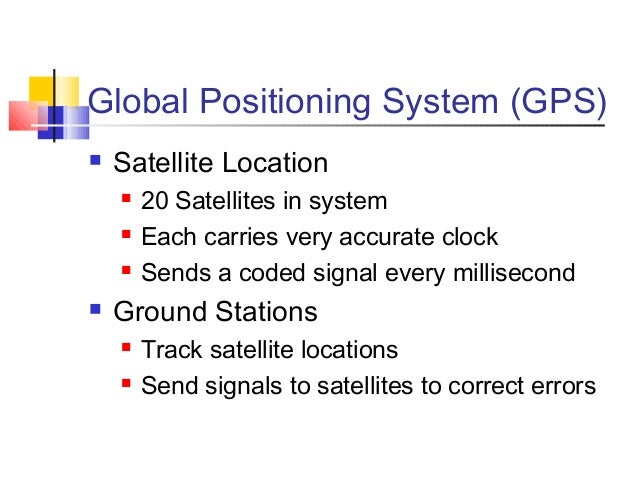 Global Positioning System (GPS)   Satellite Location       20 Satellites in system       Each carries very accurate clo...