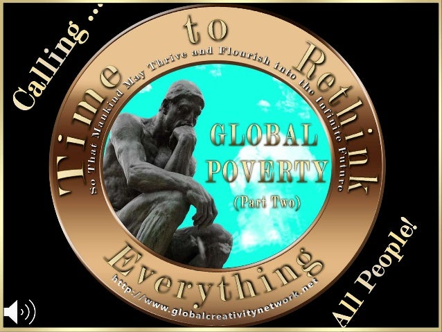 GLOBAL POVERTY There is More Poverty in the World than We Realize Poverty, by any other name, is: Deprivation:Material De...