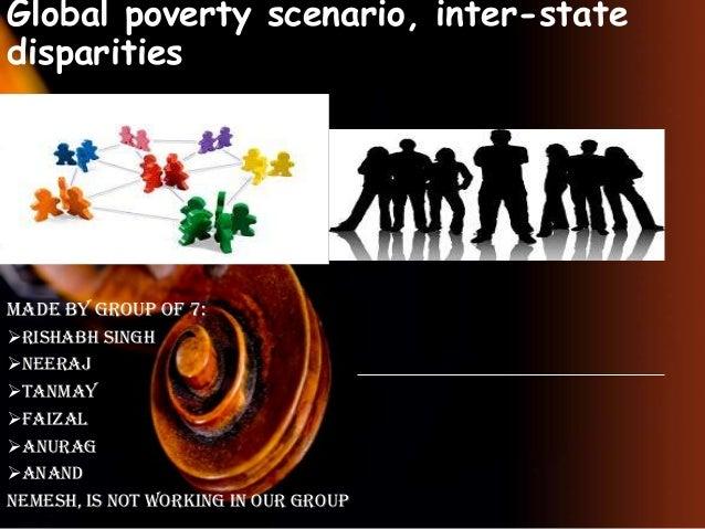 Global poverty scenario, inter-state disparities  Made by group of 7: Rishabh singh Neeraj Tanmay Faizal Anurag Anan...