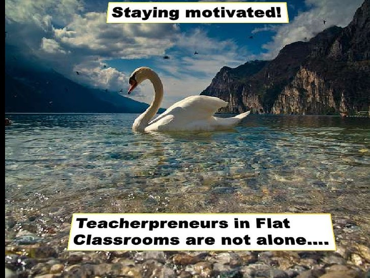 Staying motivated!<br />Teacherpreneurs in Flat Classrooms are not alone….<br />