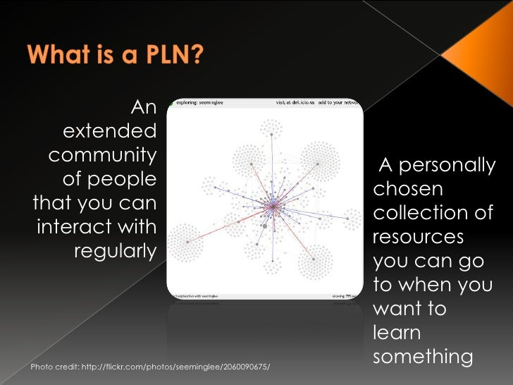 What is a PLN?<br /> An extended community of people that you can interact with regularly<br /> A personally chosen collec...