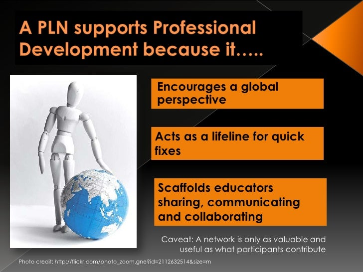 A PLN supports Professional Development because it…..<br />Encourages a global perspective<br />Acts as a lifeline for qui...