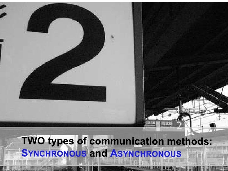 TWO types of communication methods:<br />Synchronous and Asynchronous<br />